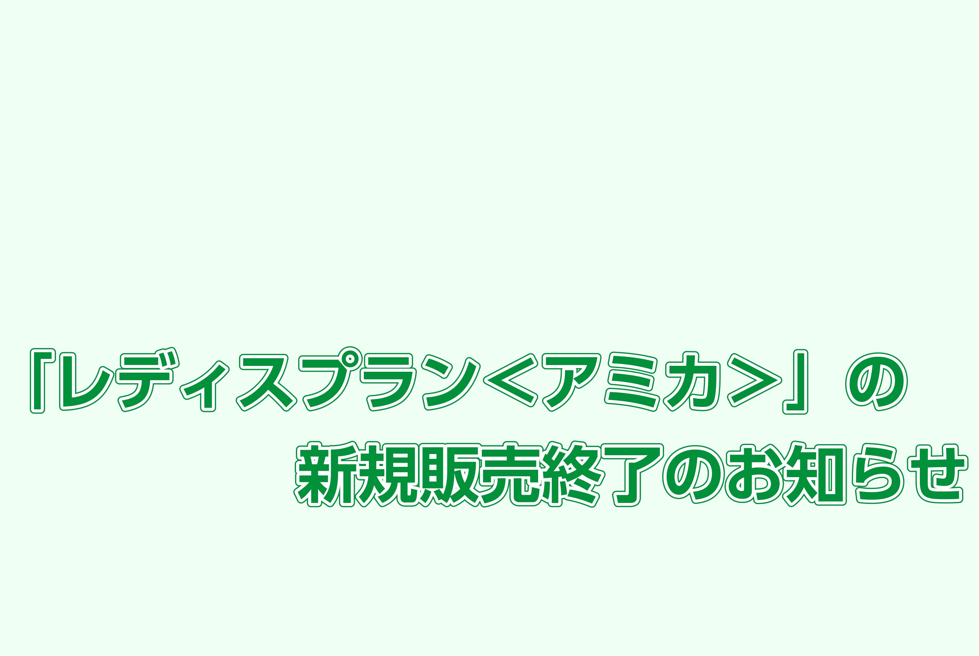 「レディスプラン<アミカ>」の新規販売終了のお知らせ