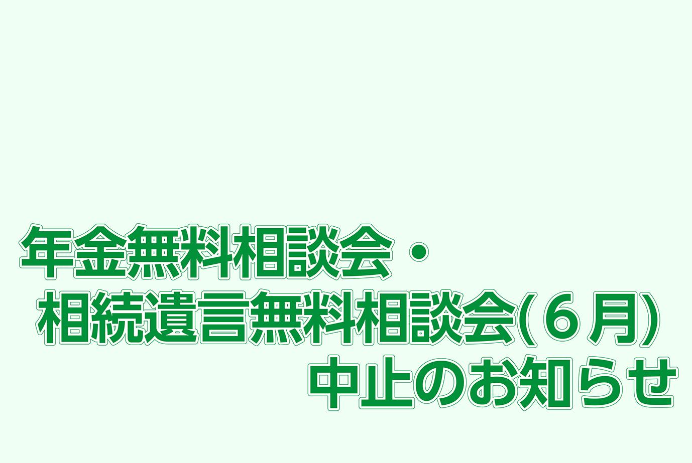 年金無料相談会・相続遺言無料相談会(6月)中止のお知らせ